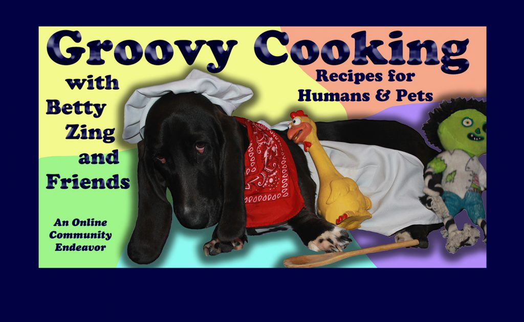 Groovy Cooking with Betty Zing and Friends; Recipes for Humans & Pets, An Online Community Endeavor